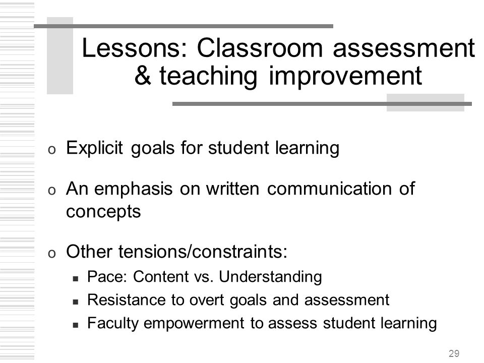 29 Lessons: Classroom assessment & teaching improvement o Explicit goals for student learning o An emphasis on written communication of concepts o Oth
