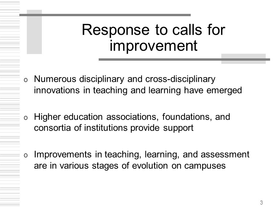 3 Response to calls for improvement o Numerous disciplinary and cross-disciplinary innovations in teaching and learning have emerged o Higher educatio
