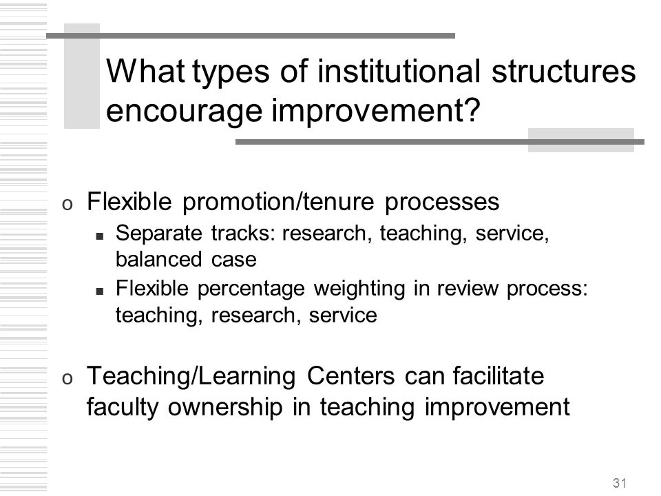 31 What types of institutional structures encourage improvement? o Flexible promotion/tenure processes Separate tracks: research, teaching, service, b