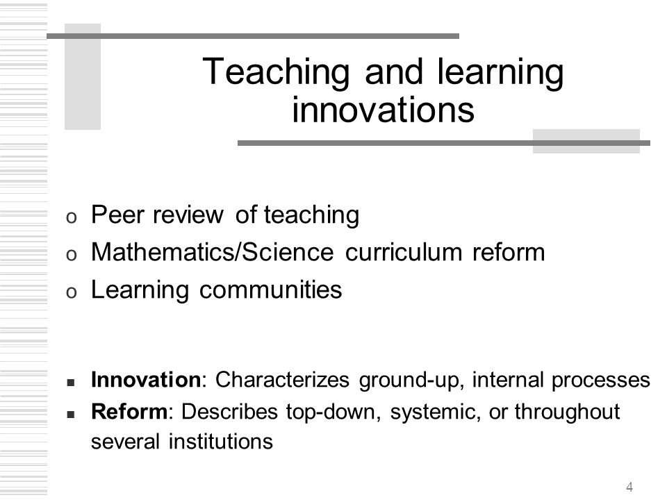 4 Teaching and learning innovations o Peer review of teaching o Mathematics/Science curriculum reform o Learning communities Innovation: Characterizes