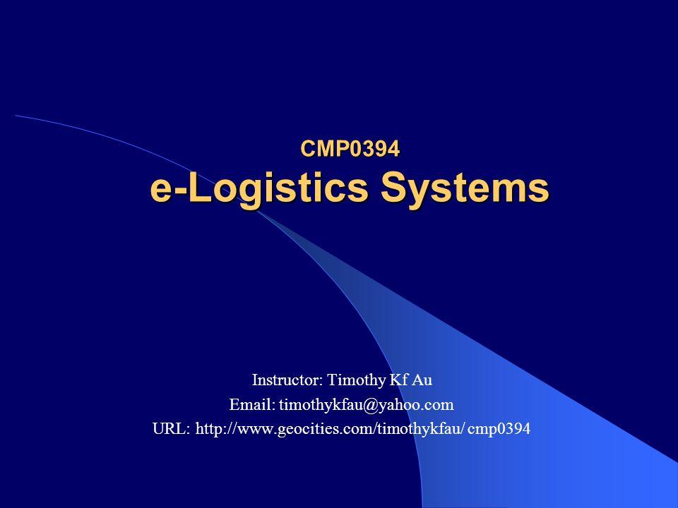CMP0394 e-Logistics Systems Instructor: Timothy Kf Au Email: timothykfau@yahoo.com URL: http://www.geocities.com/timothykfau/ cmp0394