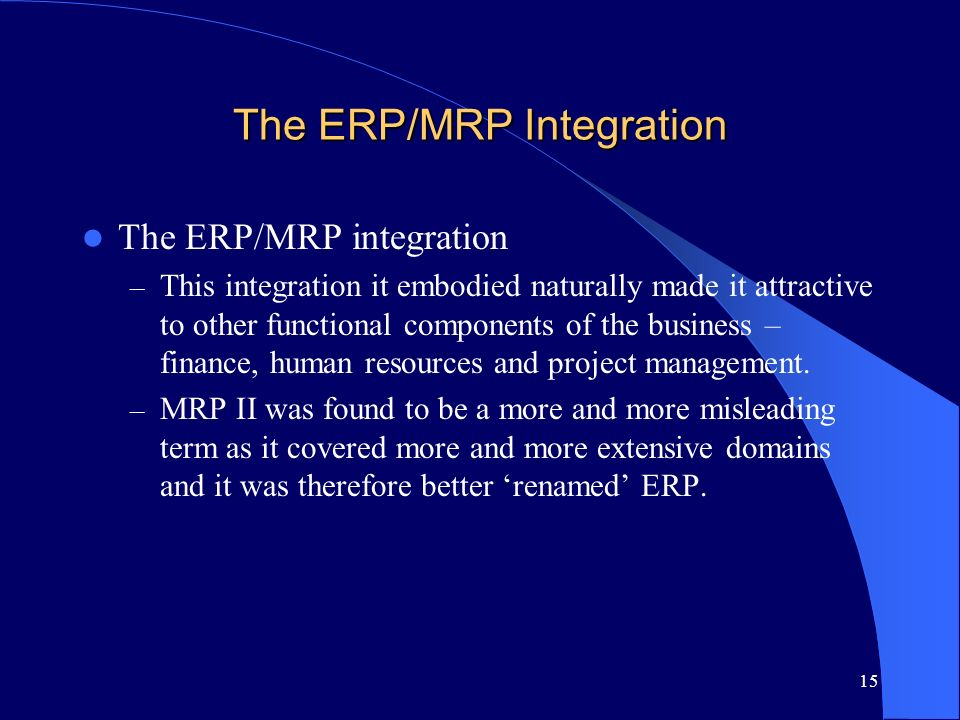 15 The ERP/MRP Integration The ERP/MRP integration – This integration it embodied naturally made it attractive to other functional components of the b