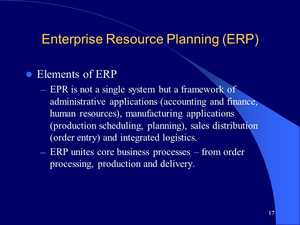 17 Enterprise Resource Planning (ERP) Elements of ERP – EPR is not a single system but a framework of administrative applications (accounting and fina