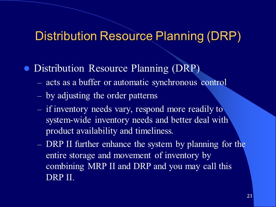 21 Distribution Resource Planning (DRP) – acts as a buffer or automatic synchronous control – by adjusting the order patterns – if inventory needs var