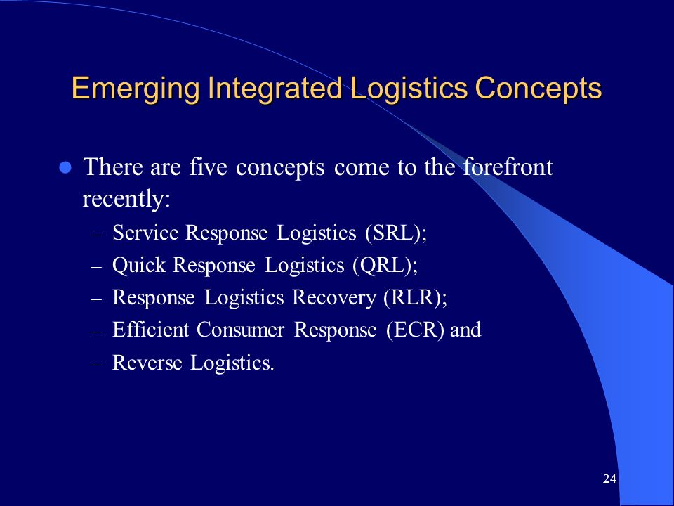 24 Emerging Integrated Logistics Concepts There are five concepts come to the forefront recently: – Service Response Logistics (SRL); – Quick Response