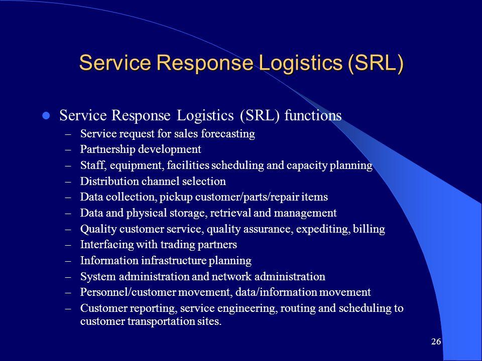 26 Service Response Logistics (SRL) Service Response Logistics (SRL) functions – Service request for sales forecasting – Partnership development – Sta
