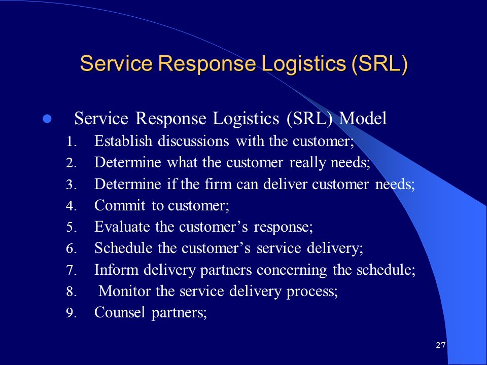 27 Service Response Logistics (SRL) Service Response Logistics (SRL) Model 1. Establish discussions with the customer; 2. Determine what the customer