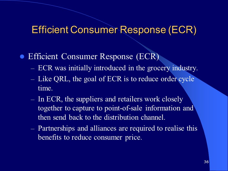 36 Efficient Consumer Response (ECR) – ECR was initially introduced in the grocery industry. – Like QRL, the goal of ECR is to reduce order cycle time