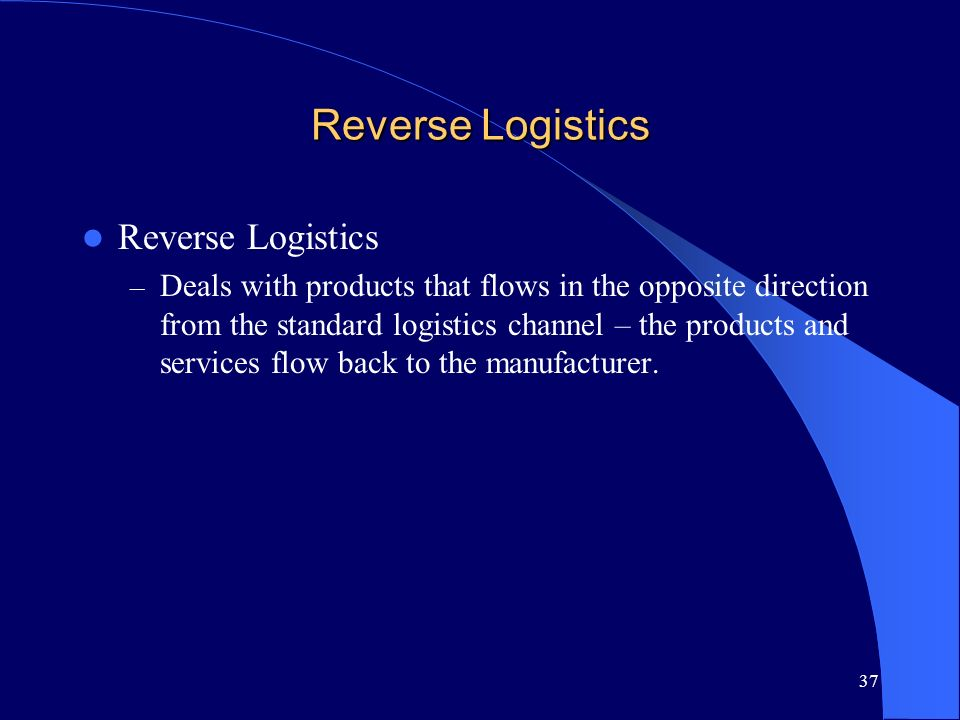 37 Reverse Logistics – Deals with products that flows in the opposite direction from the standard logistics channel – the products and services flow b