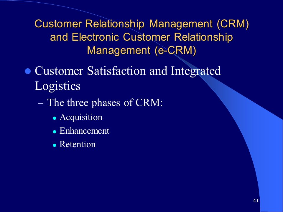 41 Customer Relationship Management (CRM) and Electronic Customer Relationship Management (e-CRM) Customer Satisfaction and Integrated Logistics – The