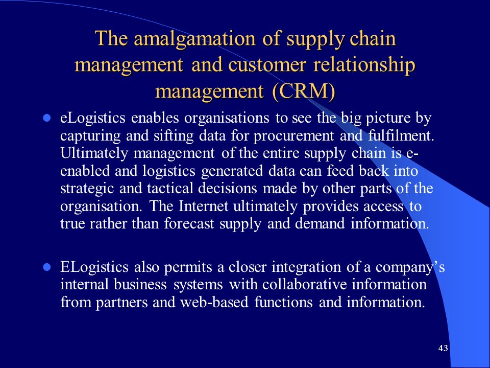 43 The amalgamation of supply chain management and customer relationship management (CRM) eLogistics enables organisations to see the big picture by c