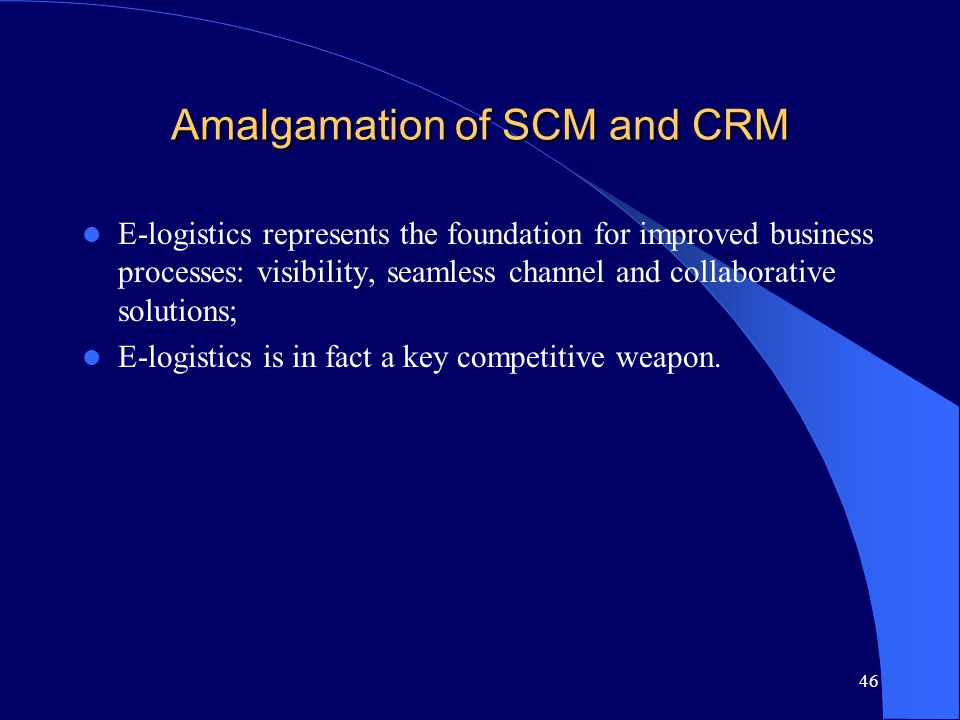 46 Amalgamation of SCM and CRM E-logistics represents the foundation for improved business processes: visibility, seamless channel and collaborative s