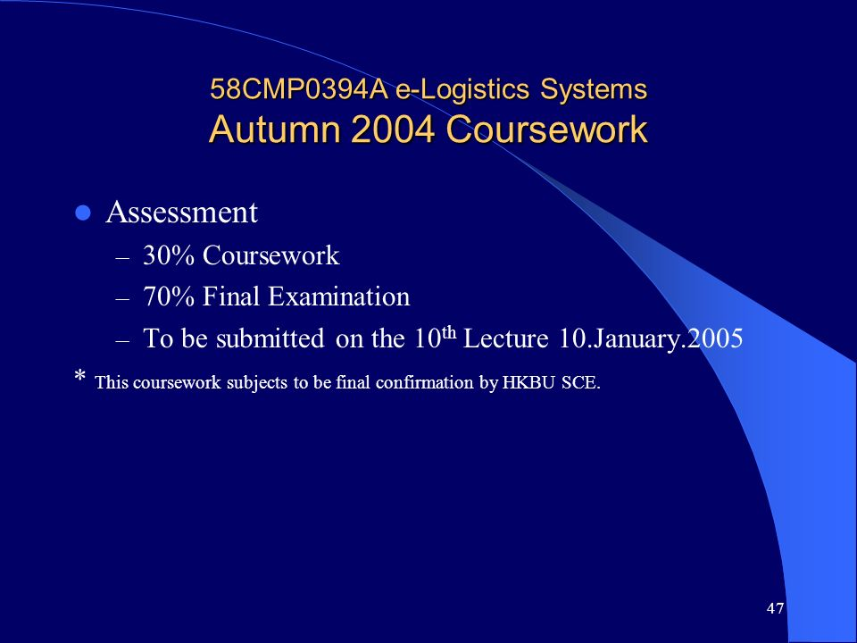 47 58CMP0394A e-Logistics Systems Autumn 2004 Coursework Assessment – 30% Coursework – 70% Final Examination – To be submitted on the 10 th Lecture 10