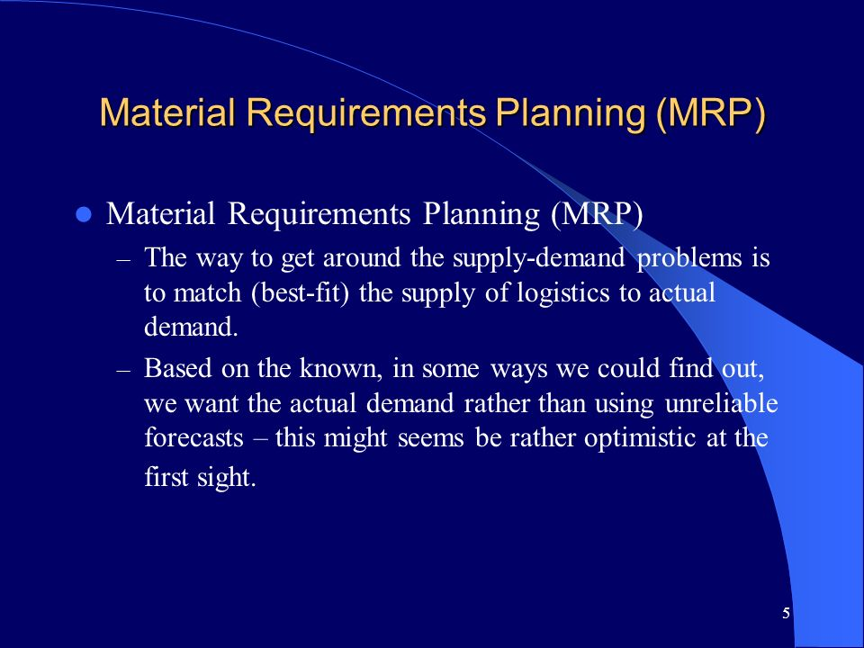 5 Material Requirements Planning (MRP) – The way to get around the supply-demand problems is to match (best-fit) the supply of logistics to actual dem