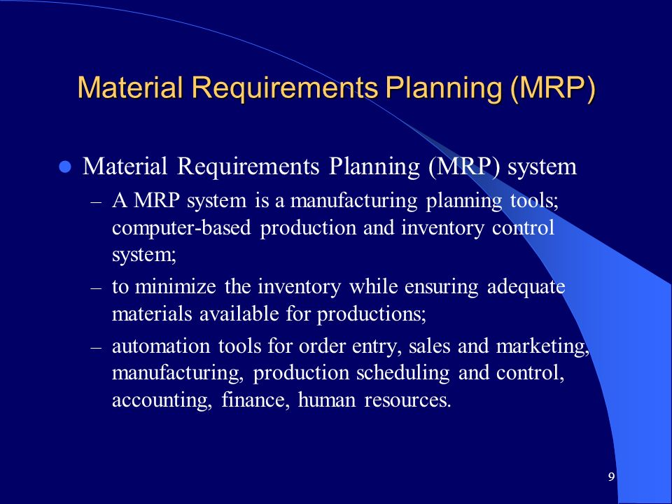 9 Material Requirements Planning (MRP) Material Requirements Planning (MRP) system – A MRP system is a manufacturing planning tools; computer-based pr