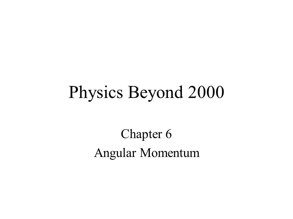 Physics Beyond 2000 Chapter 6 Angular Momentum