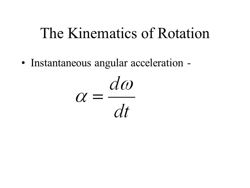 The Kinematics of Rotation Instantaneous angular acceleration -