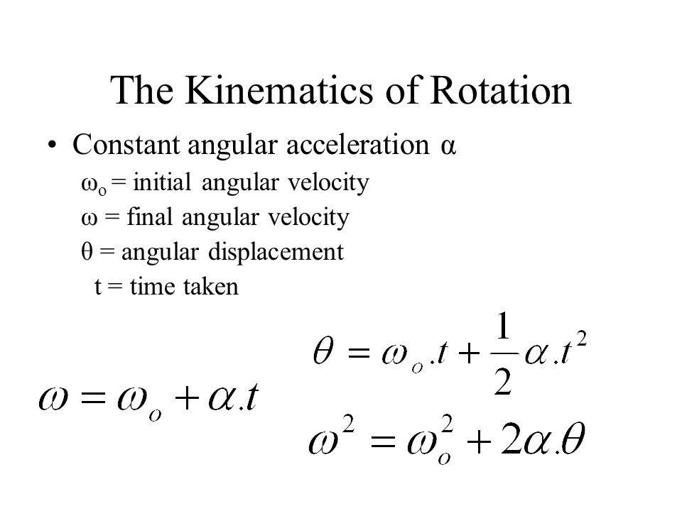 The Kinematics of Rotation Constant angular acceleration α ω o = initial angular velocity ω = final angular velocity θ = angular displacement t = time