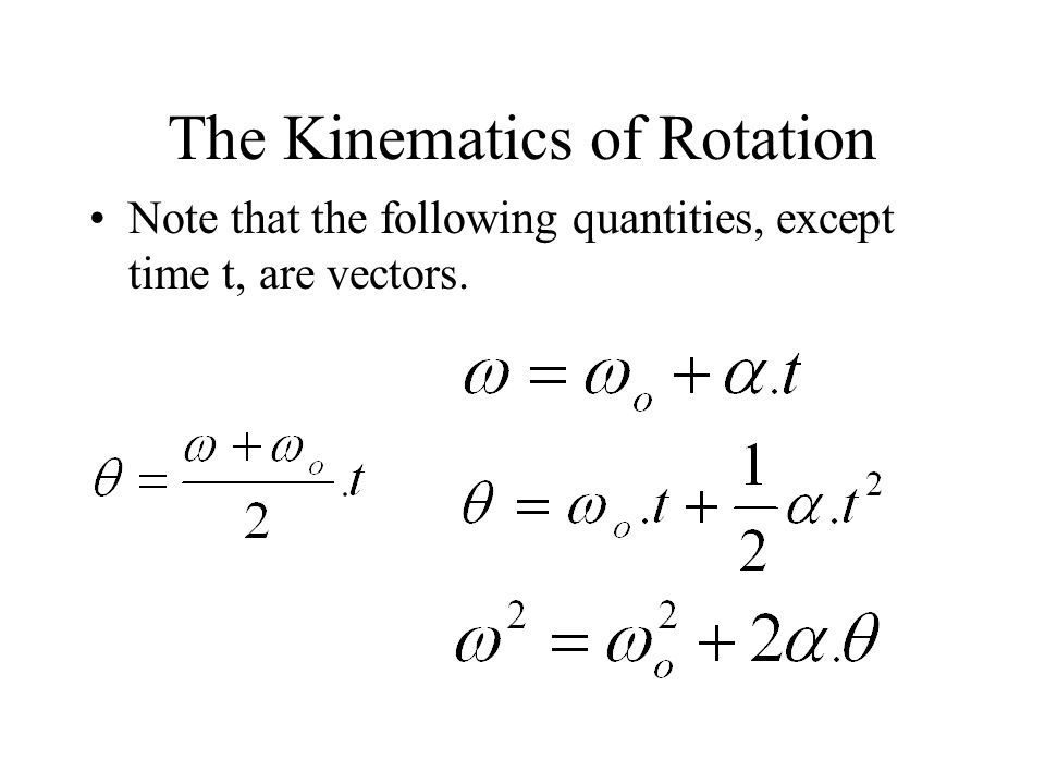 The Kinematics of Rotation Note that the following quantities, except time t, are vectors.