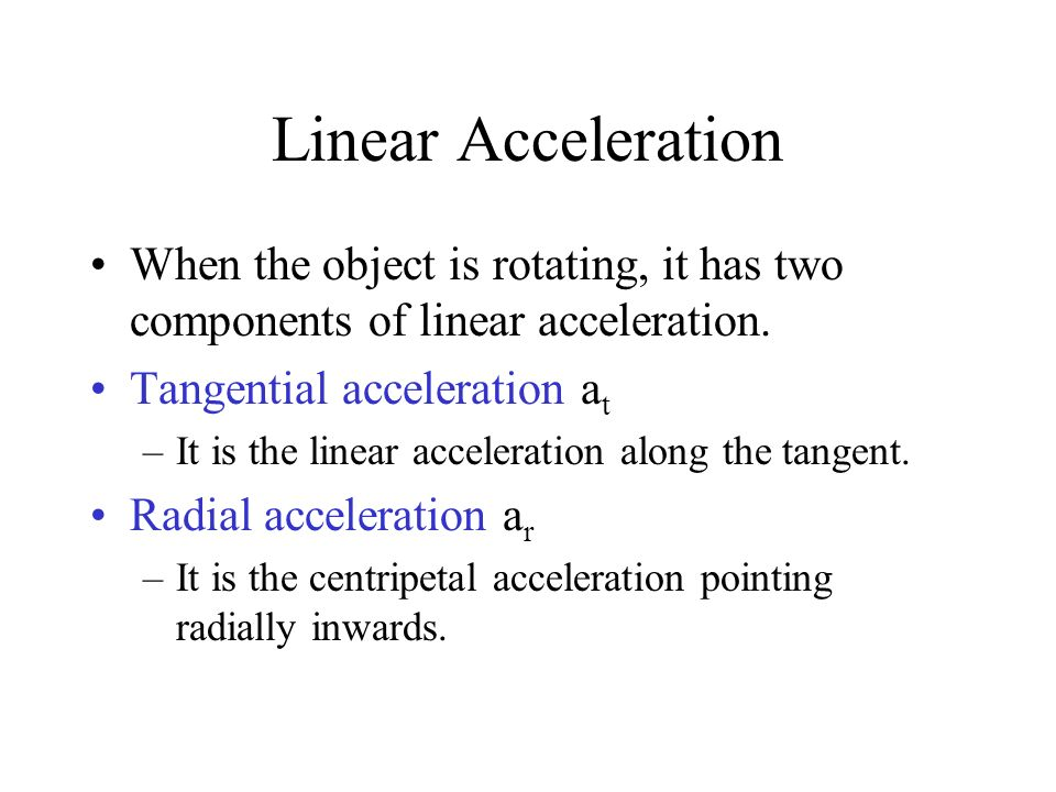Linear Acceleration When the object is rotating, it has two components of linear acceleration. Tangential acceleration a t –It is the linear accelerat