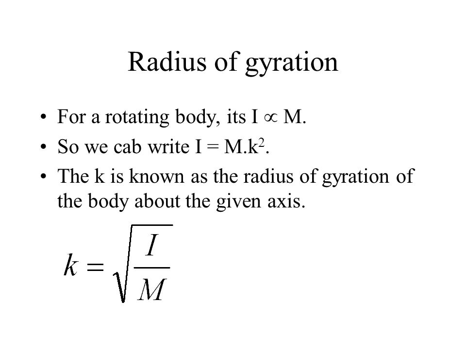 Radius of gyration For a rotating body, its I M. So we cab write I = M.k 2. The k is known as the radius of gyration of the body about the given axis.