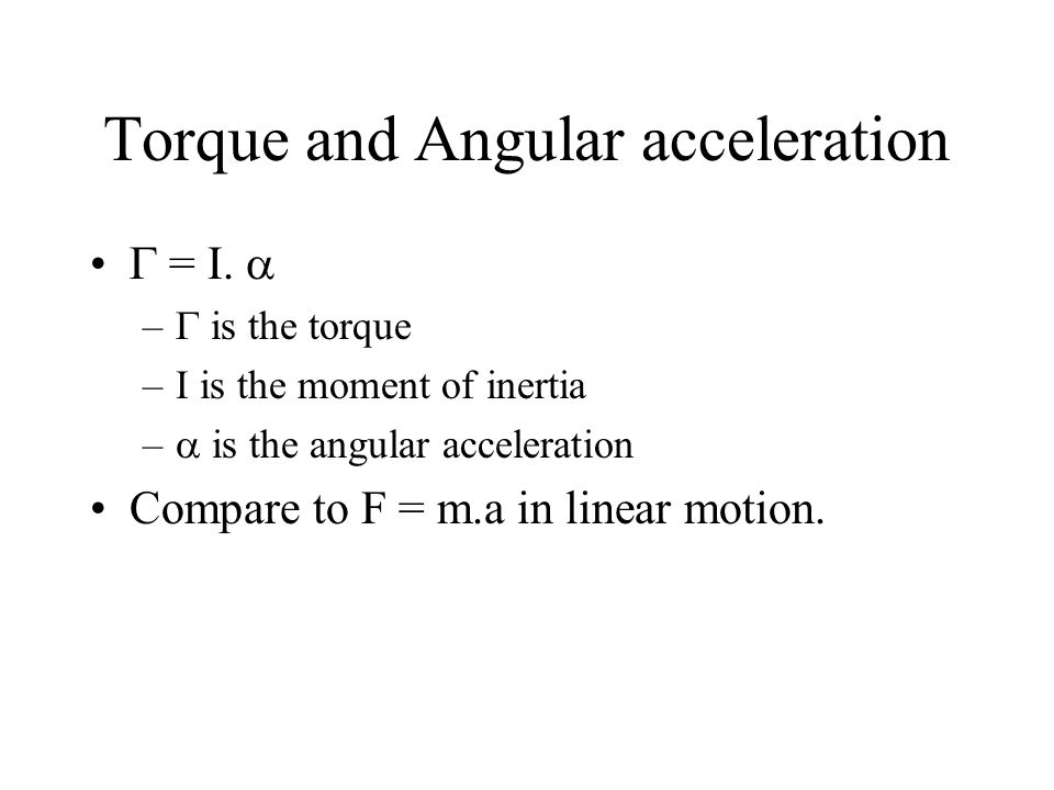 Torque and Angular acceleration =. – is the torque –I is the moment of inertia – is the angular acceleration Compare to F = m.a in linear motion.