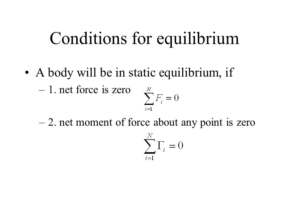 Conditions for equilibrium A body will be in static equilibrium, if –1. net force is zero –2. net moment of force about any point is zero