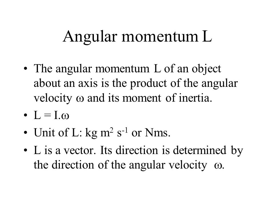 Angular momentum L The angular momentum L of an object about an axis is the product of the angular velocity and its moment of inertia. L = I. Unit of