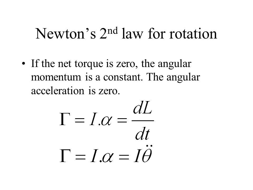 Newtons 2 nd law for rotation If the net torque is zero, the angular momentum is a constant. The angular acceleration is zero.