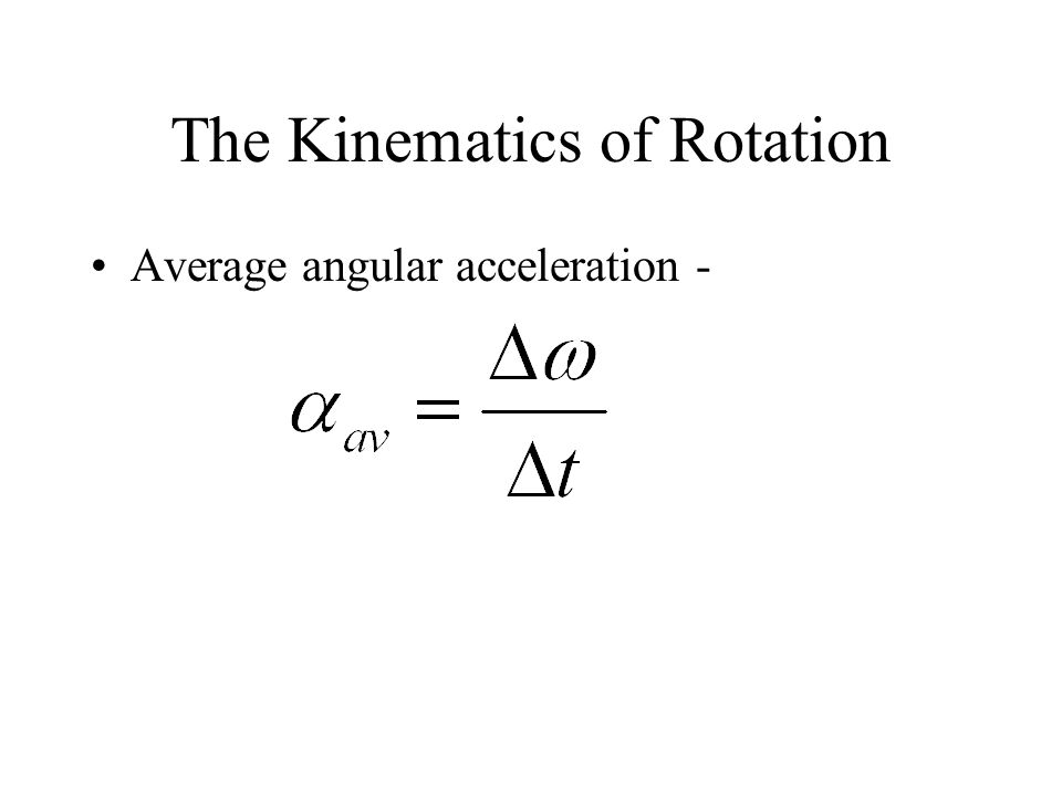 The Kinematics of Rotation Average angular acceleration -