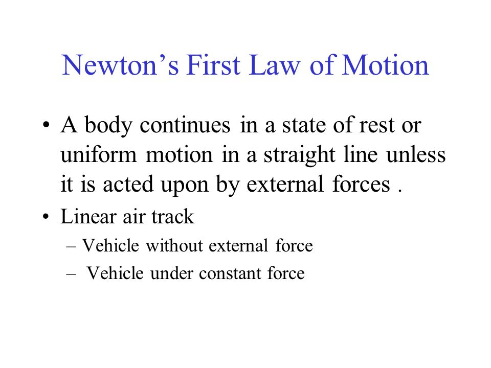 Newtons First Law of Motion A body continues in a state of rest or uniform motion in a straight line unless it is acted upon by external forces. Linea