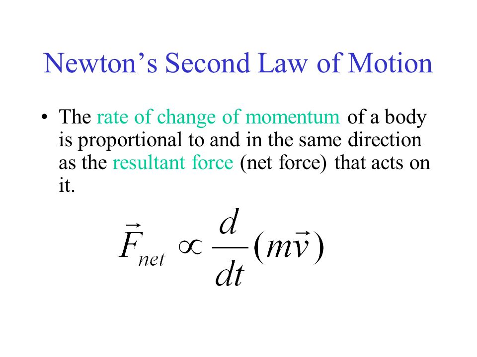 Newtons Second Law of Motion The rate of change of momentum of a body is proportional to and in the same direction as the resultant force (net force)