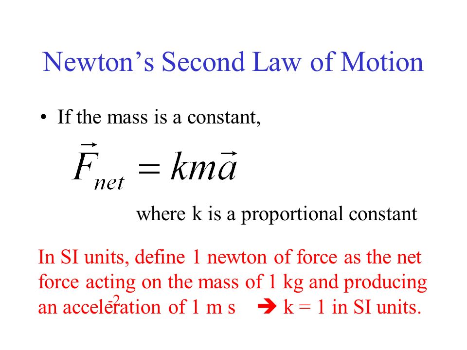 Newtons Second Law of Motion If the mass is a constant, where k is a proportional constant In SI units, define 1 newton of force as the net force acti