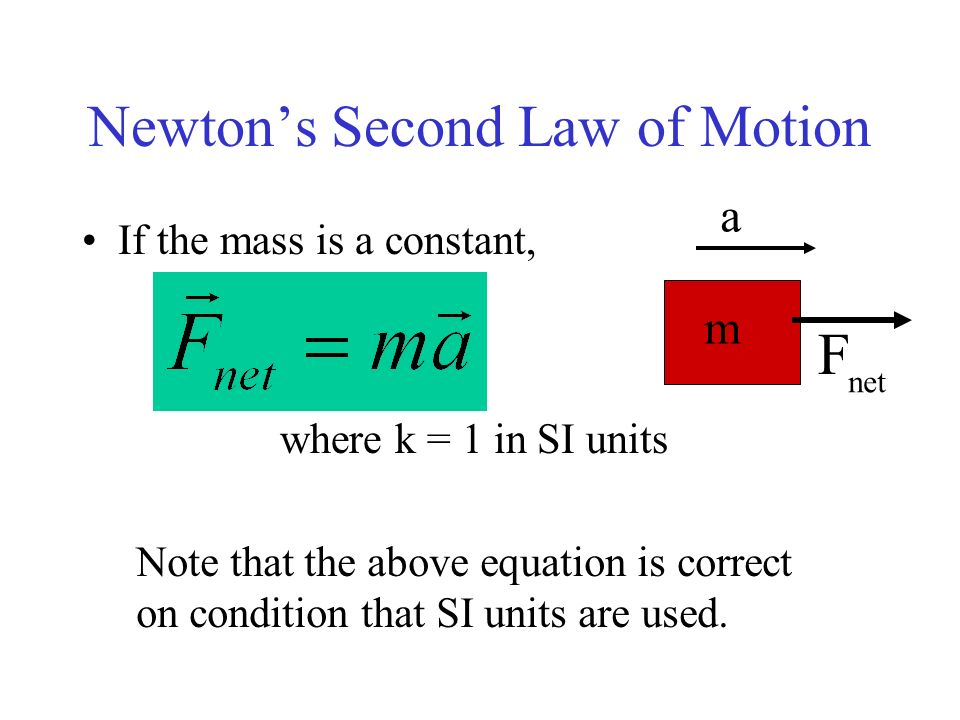 Newtons Second Law of Motion If the mass is a constant, where k = 1 in SI units Note that the above equation is correct on condition that SI units are
