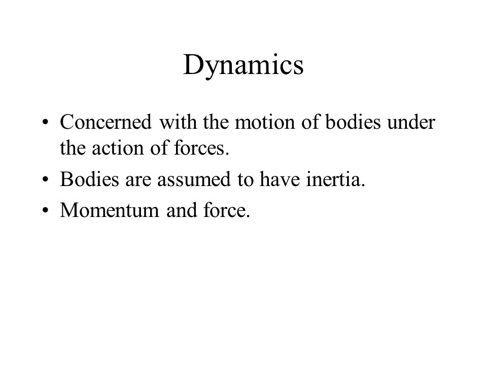 Dynamics Concerned with the motion of bodies under the action of forces. Bodies are assumed to have inertia. Momentum and force.