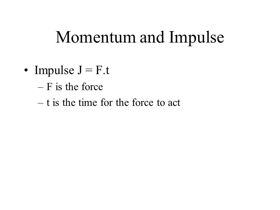 Momentum and Impulse Impulse J = F.t –F is the force –t is the time for the force to act