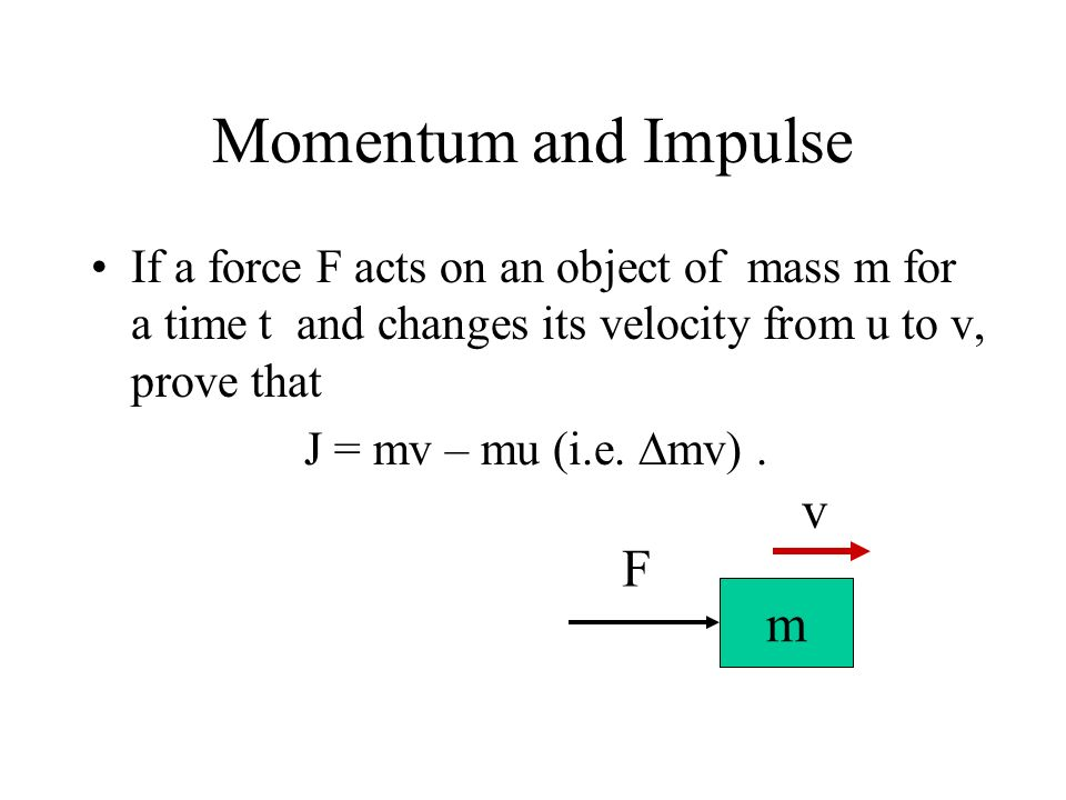 Momentum and Impulse If a force F acts on an object of mass m for a time t and changes its velocity from u to v, prove that J = mv – mu (i.e. mv). m F