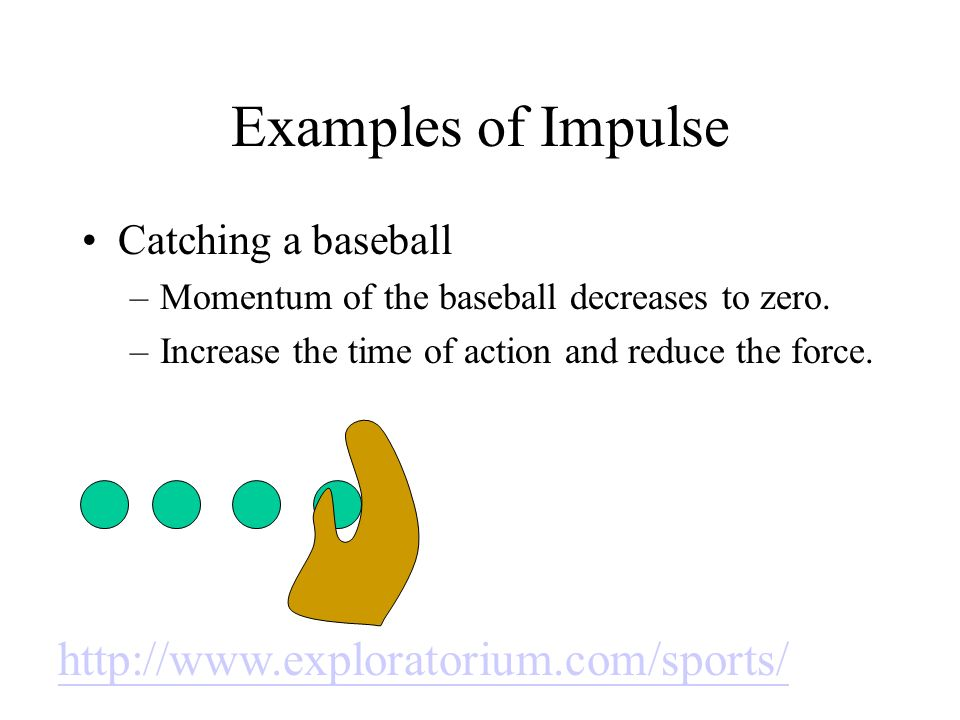 Examples of Impulse Catching a baseball –Momentum of the baseball decreases to zero. –Increase the time of action and reduce the force. http://www.exp