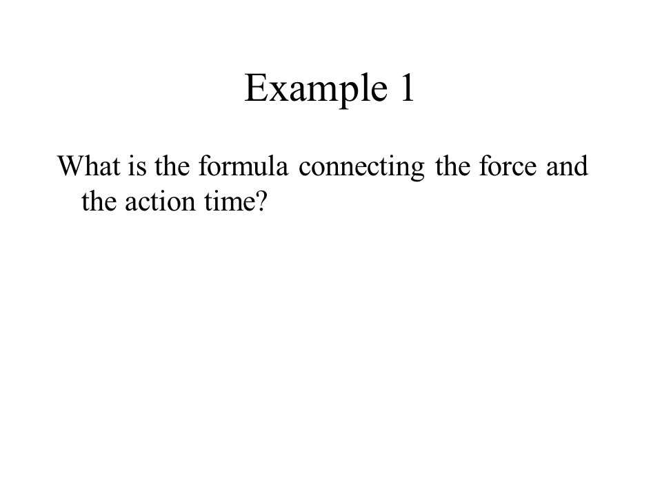 Example 1 What is the formula connecting the force and the action time?