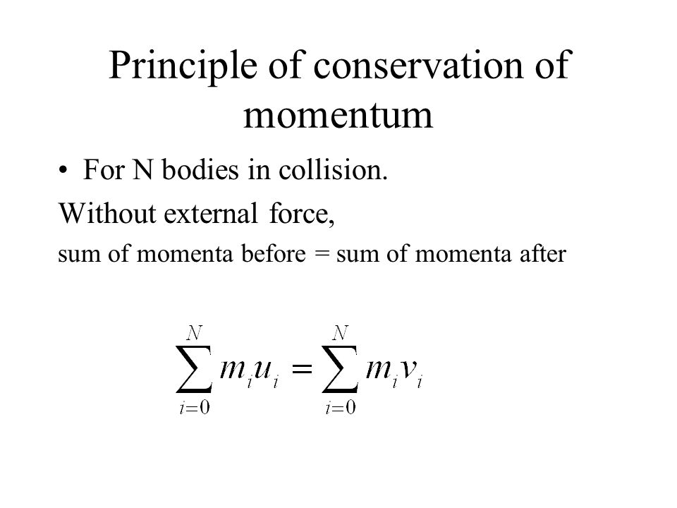 Principle of conservation of momentum For N bodies in collision. Without external force, sum of momenta before = sum of momenta after