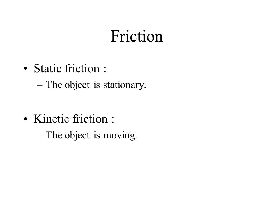 Friction Static friction : –The object is stationary. Kinetic friction : –The object is moving.