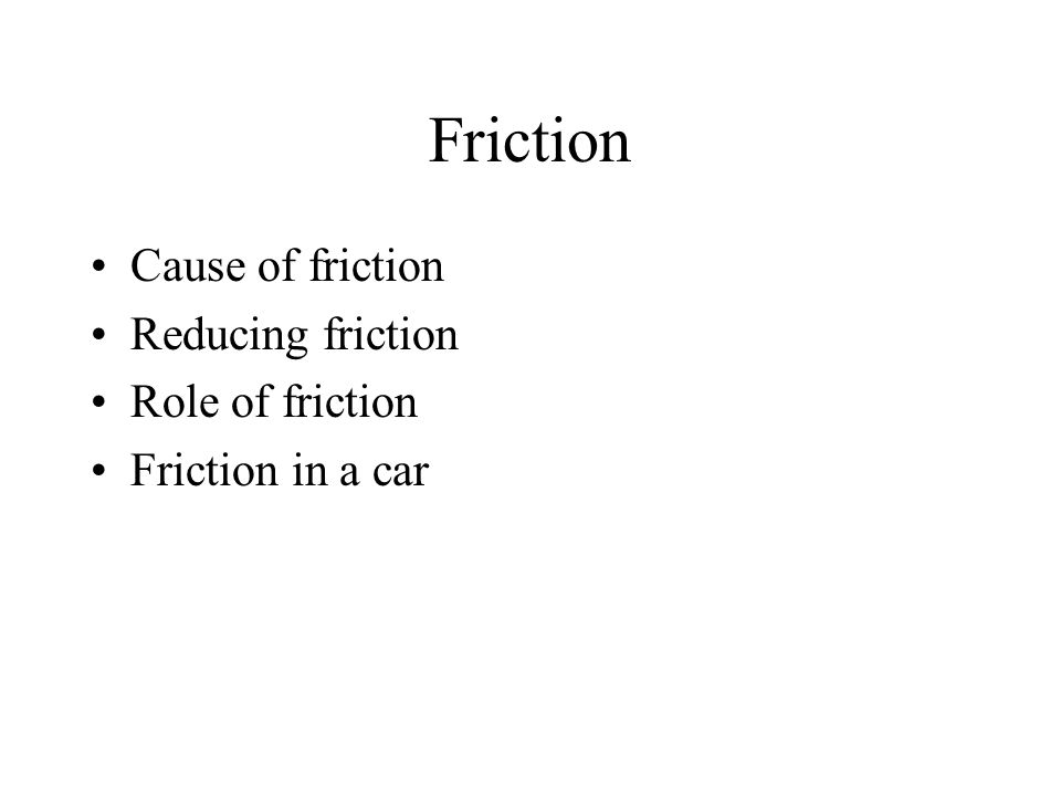 Friction Cause of friction Reducing friction Role of friction Friction in a car