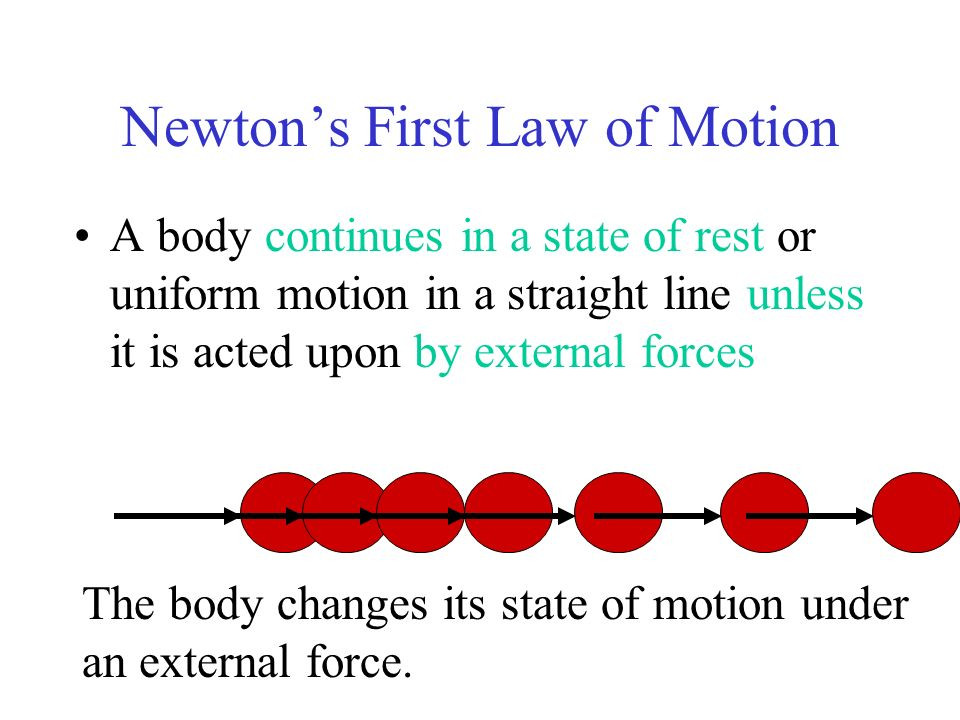 Newtons First Law of Motion A body continues in a state of rest or uniform motion in a straight line unless it is acted upon by external forces The bo