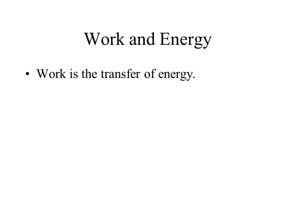 Work and Energy Work is the transfer of energy.