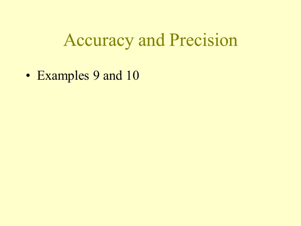Accuracy and Precision Accuracy –How close the measurement to the true value Precision –Agreement among repeated measurements – Largest probable error