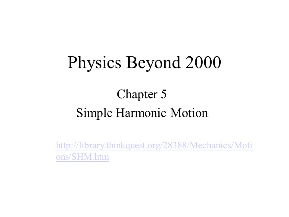 Physics Beyond 2000 Chapter 5 Simple Harmonic Motion http://library.thinkquest.org/28388/Mechanics/Moti ons/SHM.htm