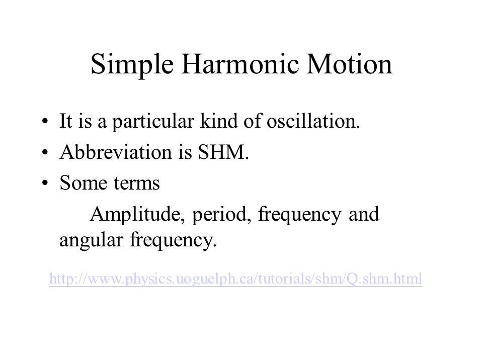 Physics Beyond 2000 Chapter 5 Simple Harmonic Motion http://library.thinkquest.org/28388/Mechanics/Moti ons/SHM.htm