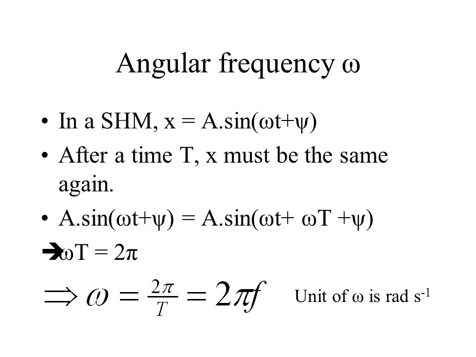 Angular frequency ω Period T = time for one complete oscillation. Frequency f = number of oscillations in one second. Angular frequency = 2 f