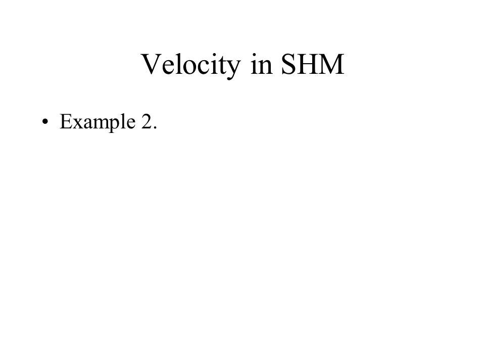 Velocity in SHM x = A.sin(ωt+ψ) What is the maximum speed in this motion? v o = Aω The maximum speed occurs at the equilibrium position. i.e. when x =