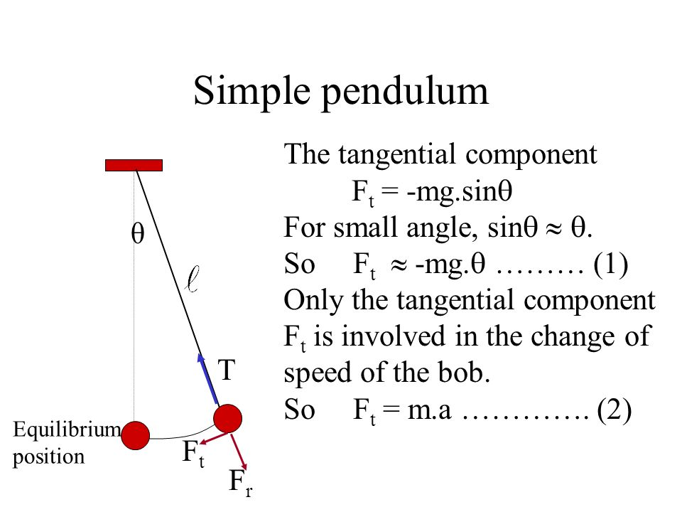 Simple pendulum As the bob is in a circular motion, there is a net force (the centripetal force) on the bob. Equilibrium position θ T mg